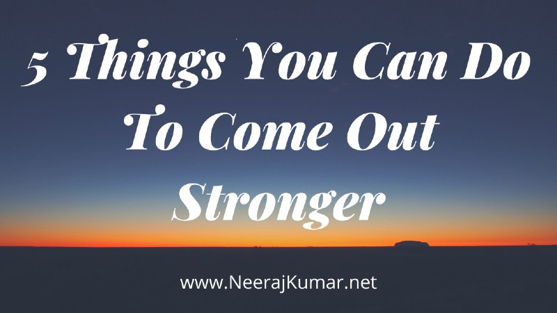 5 Things You Can Do To Come Out Stronger